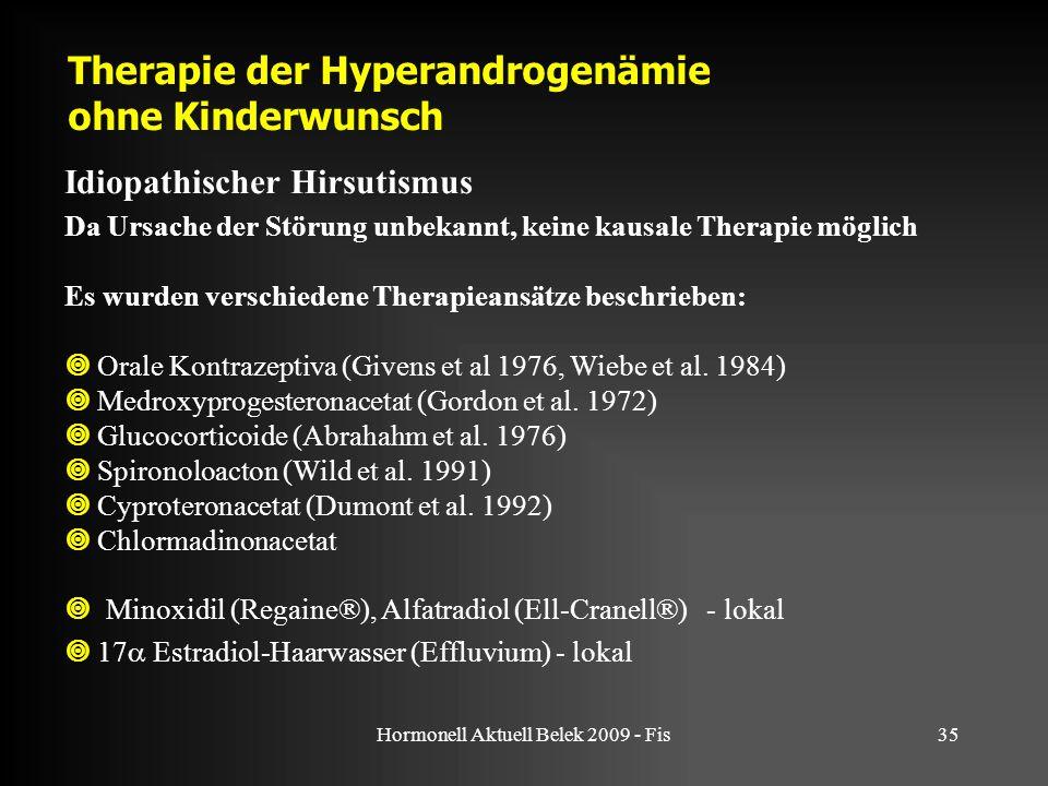 Hormonell Aktuell Belek 2009 - Fis35 Therapie der Hyperandrogenämie ohne Kinderwunsch Idiopathischer Hirsutismus Da Ursache der Störung unbekannt, keine kausale Therapie möglich Es wurden verschiedene Therapieansätze beschrieben:  Orale Kontrazeptiva (Givens et al 1976, Wiebe et al.