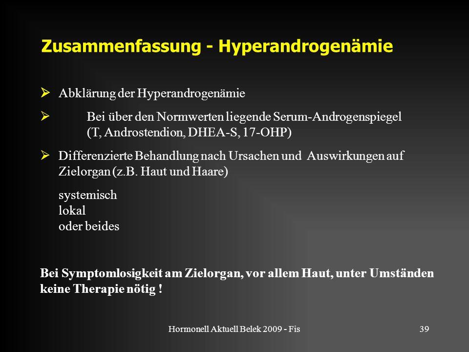 Hormonell Aktuell Belek 2009 - Fis39 Zusammenfassung - Hyperandrogenämie  Abklärung der Hyperandrogenämie  Bei über den Normwerten liegende Serum-Androgenspiegel (T, Androstendion, DHEA-S, 17-OHP)  Differenzierte Behandlung nach Ursachen und Auswirkungen auf Zielorgan (z.B.