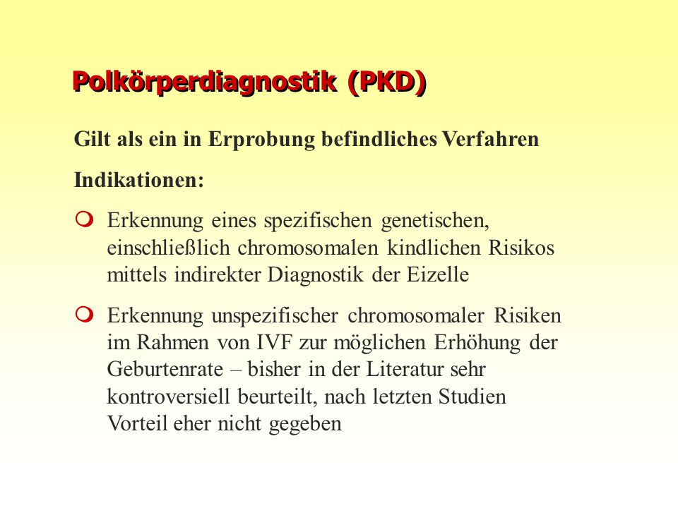 Polkörperdiagnostik (PKD) Gilt als ein in Erprobung befindliches Verfahren Indikationen:  Erkennung eines spezifischen genetischen, einschließlich ch