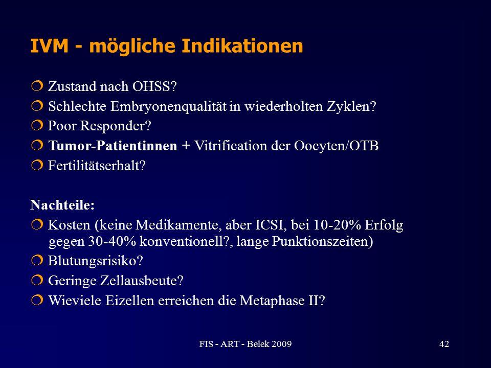IVM - mögliche Indikationen  Zustand nach OHSS?  Schlechte Embryonenqualität in wiederholten Zyklen?  Poor Responder?  Tumor-Patientinnen + Vitrif