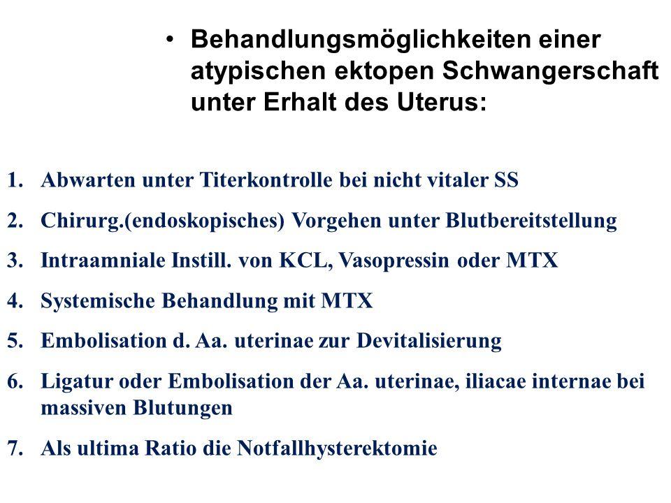 Behandlungsmöglichkeiten einer atypischen ektopen Schwangerschaft unter Erhalt des Uterus: 1.Abwarten unter Titerkontrolle bei nicht vitaler SS 2.Chir