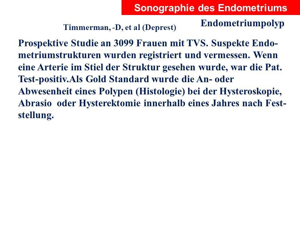 Sonographie des Endometriums Endometriumpolyp Timmerman, -D, et al (Deprest) Prospektive Studie an 3099 Frauen mit TVS. Suspekte Endo- metriumstruktur