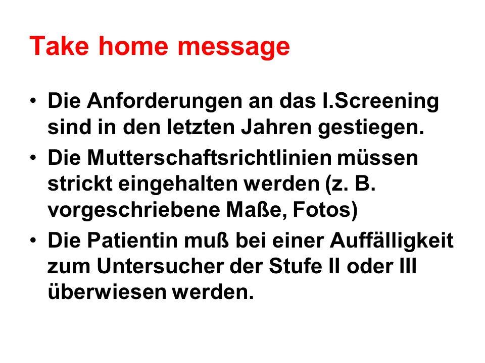 Take home message Die Anforderungen an das I.Screening sind in den letzten Jahren gestiegen. Die Mutterschaftsrichtlinien müssen strickt eingehalten w