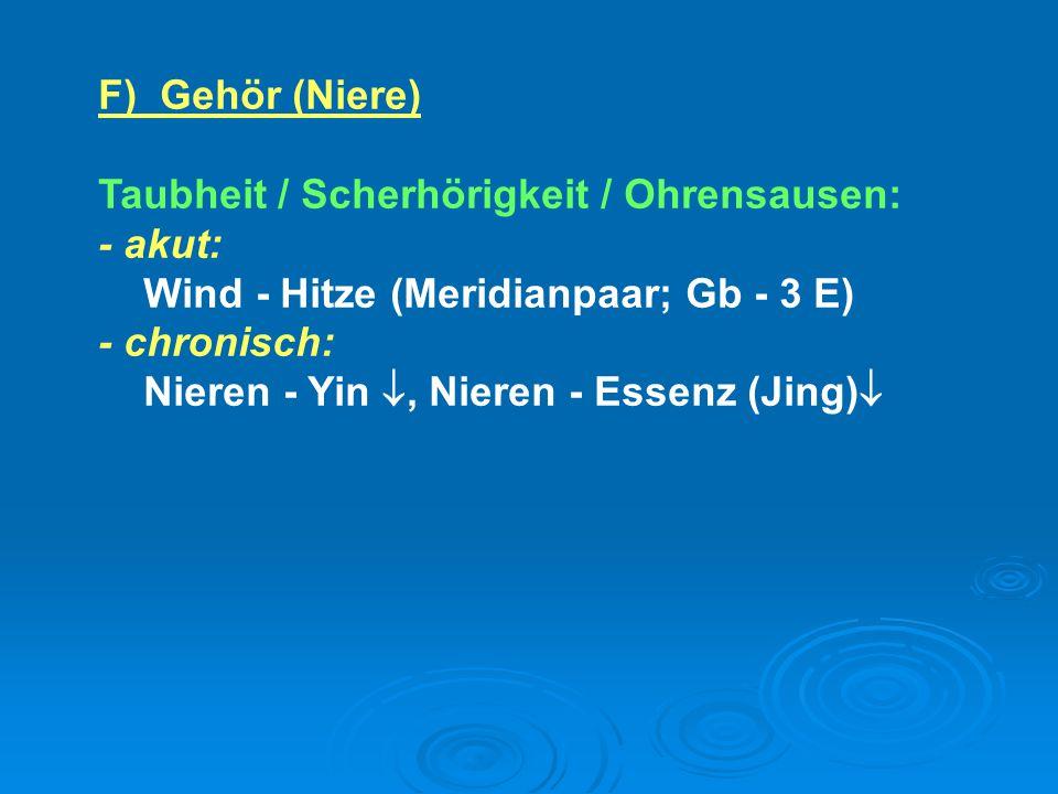 F) Gehör (Niere) Taubheit / Scherhörigkeit / Ohrensausen: - akut: Wind - Hitze (Meridianpaar; Gb - 3 E) - chronisch: Nieren - Yin , Nieren - Essenz (
