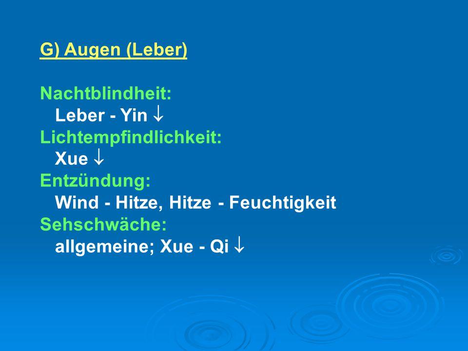 G) Augen (Leber) Nachtblindheit: Leber - Yin  Lichtempfindlichkeit: Xue  Entzündung: Wind - Hitze, Hitze - Feuchtigkeit Sehschwäche: allgemeine; Xue