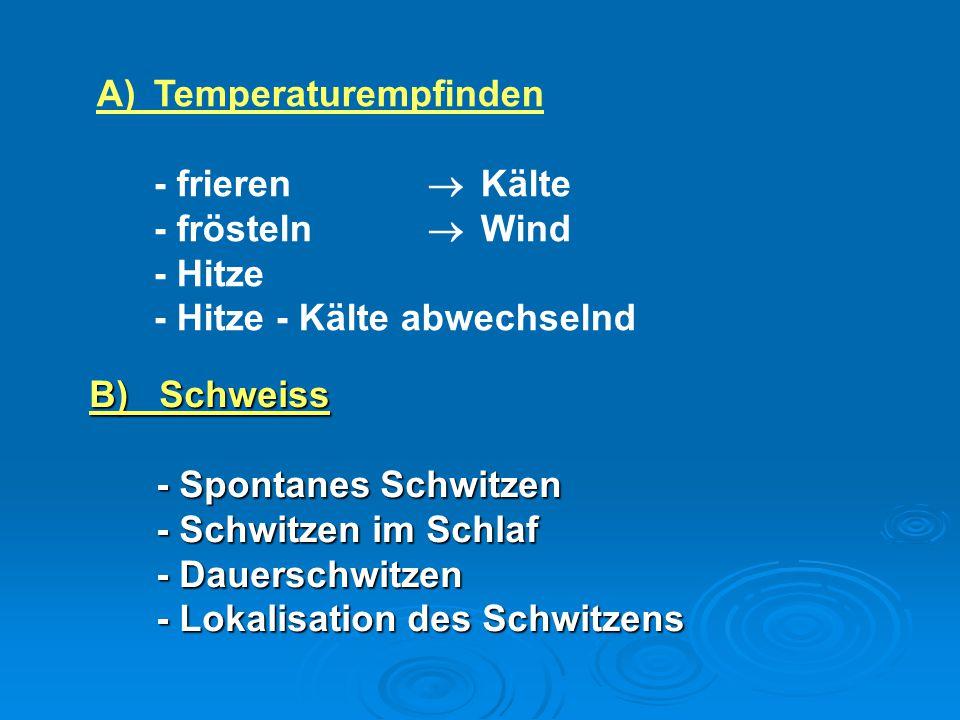 A)Temperaturempfinden - frieren  Kälte - frösteln  Wind - Hitze - Hitze - Kälte abwechselnd B) Schweiss - Spontanes Schwitzen - Spontanes Schwitzen