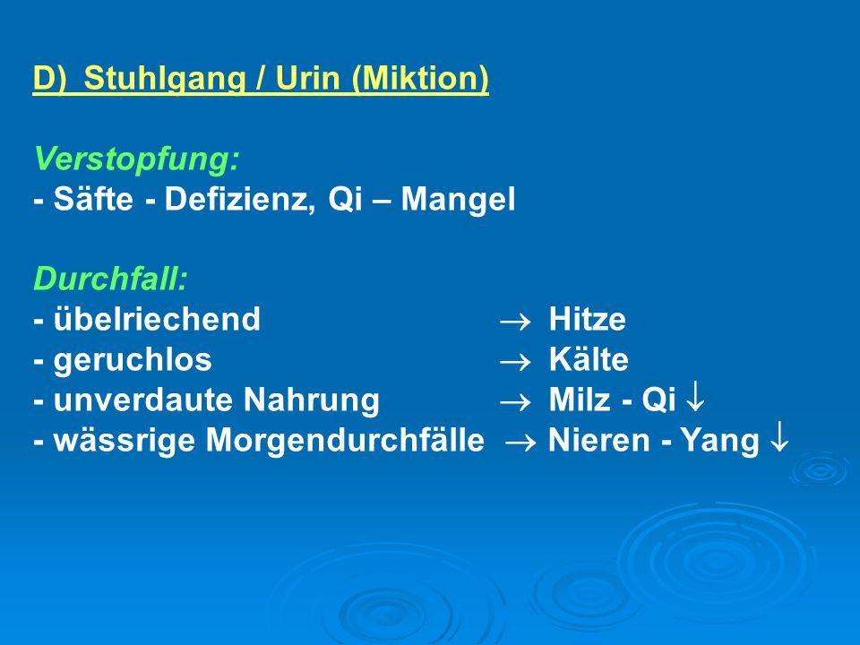 D)Stuhlgang / Urin (Miktion) Verstopfung: - Säfte - Defizienz, Qi – Mangel Durchfall: - übelriechend  Hitze - geruchlos  Kälte - unverdaute Nahrung