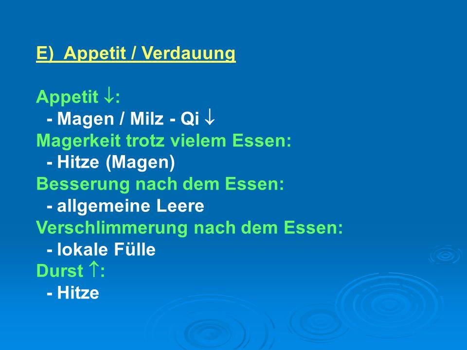 E)Appetit / Verdauung Appetit  : - Magen / Milz - Qi  Magerkeit trotz vielem Essen: - Hitze (Magen) Besserung nach dem Essen: - allgemeine Leere Ver