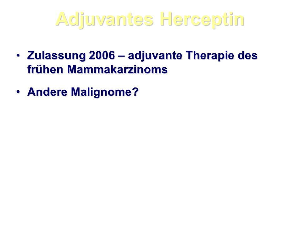 Adjuvantes Herceptin Zulassung 2006 – adjuvante Therapie des frühen MammakarzinomsZulassung 2006 – adjuvante Therapie des frühen Mammakarzinoms Andere Malignome?Andere Malignome?