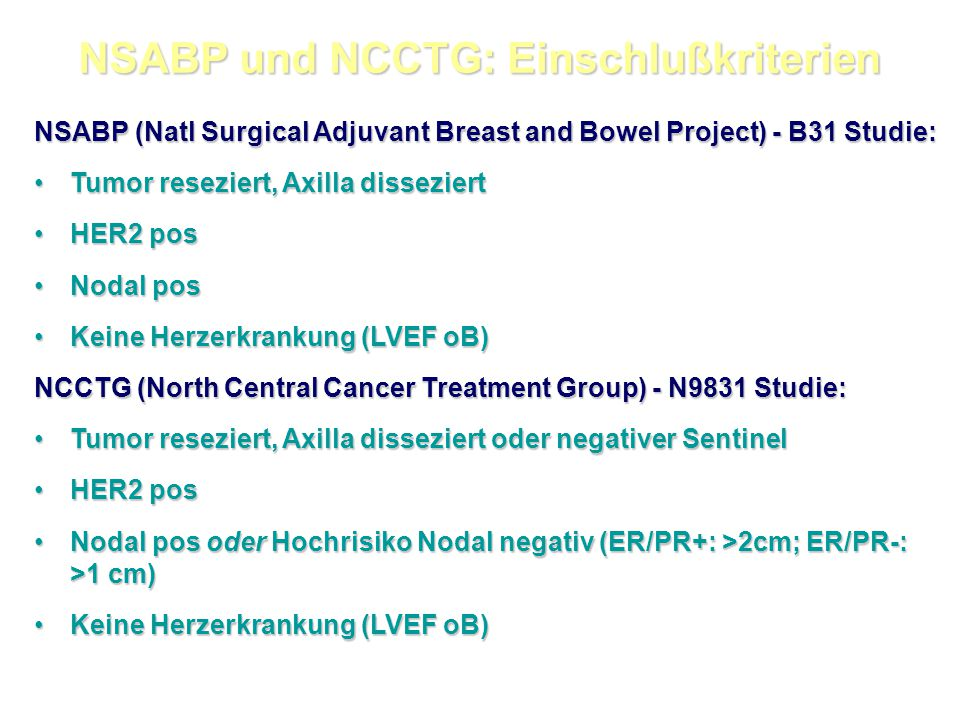 NSABP und NCCTG: Einschlußkriterien NSABP (Natl Surgical Adjuvant Breast and Bowel Project) - B31 Studie: Tumor reseziert, Axilla disseziertTumor reseziert, Axilla disseziert HER2 posHER2 pos Nodal posNodal pos Keine Herzerkrankung (LVEF oB)Keine Herzerkrankung (LVEF oB) NCCTG (North Central Cancer Treatment Group) - N9831 Studie: Tumor reseziert, Axilla disseziert oder negativer SentinelTumor reseziert, Axilla disseziert oder negativer Sentinel HER2 posHER2 pos Nodal pos oder Hochrisiko Nodal negativ (ER/PR+: >2cm; ER/PR-: >1 cm)Nodal pos oder Hochrisiko Nodal negativ (ER/PR+: >2cm; ER/PR-: >1 cm) Keine Herzerkrankung (LVEF oB)Keine Herzerkrankung (LVEF oB)