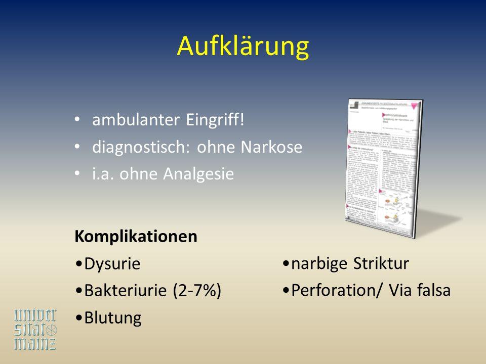 Aufklärung ambulanter Eingriff! diagnostisch: ohne Narkose i.a. ohne Analgesie Komplikationen Dysurie Bakteriurie (2-7%) Blutung narbige Striktur Perf