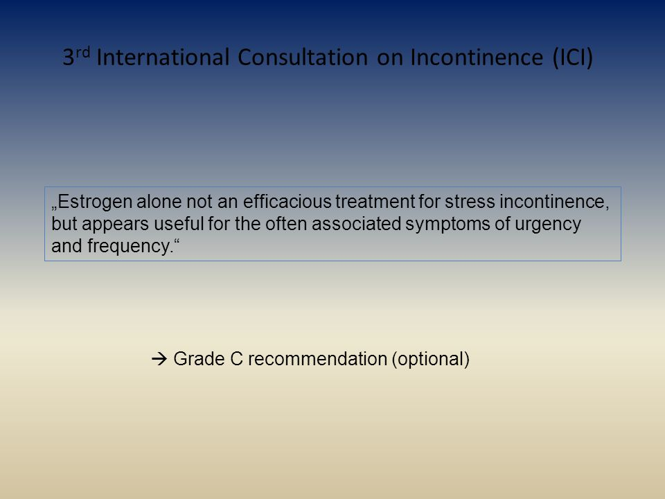 "3 rd International Consultation on Incontinence (ICI) ""Estrogen alone not an efficacious treatment for stress incontinence, but appears useful for the"