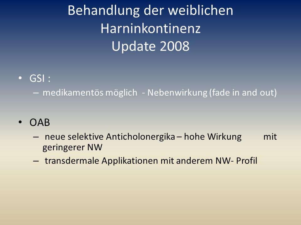 Behandlung der weiblichen Harninkontinenz Update 2008 GSI : – medikamentös möglich - Nebenwirkung (fade in and out) OAB – neue selektive Anticholonerg