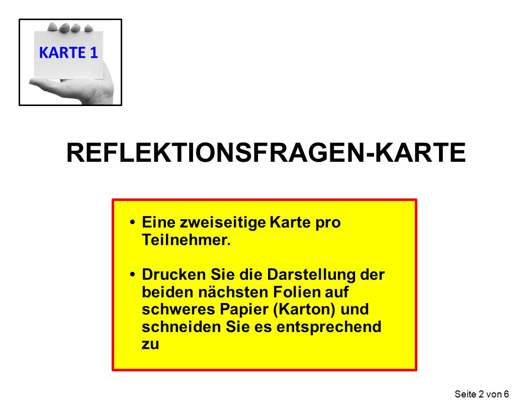 REFLEKTIONSFRAGEN-KARTE Eine zweiseitige Karte pro Teilnehmer. Drucken Sie die Darstellung der beiden nächsten Folien auf schweres Papier (Karton) und