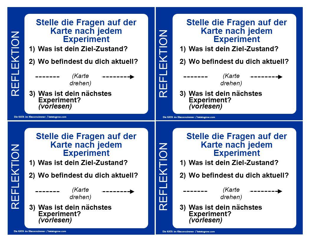 REFLEKTION Die KATA im Klassenzimmer / katatogrow.com Stelle die Fragen auf der Karte nach jedem Experiment 1)Was ist dein Ziel-Zustand? 2)Wo befindes