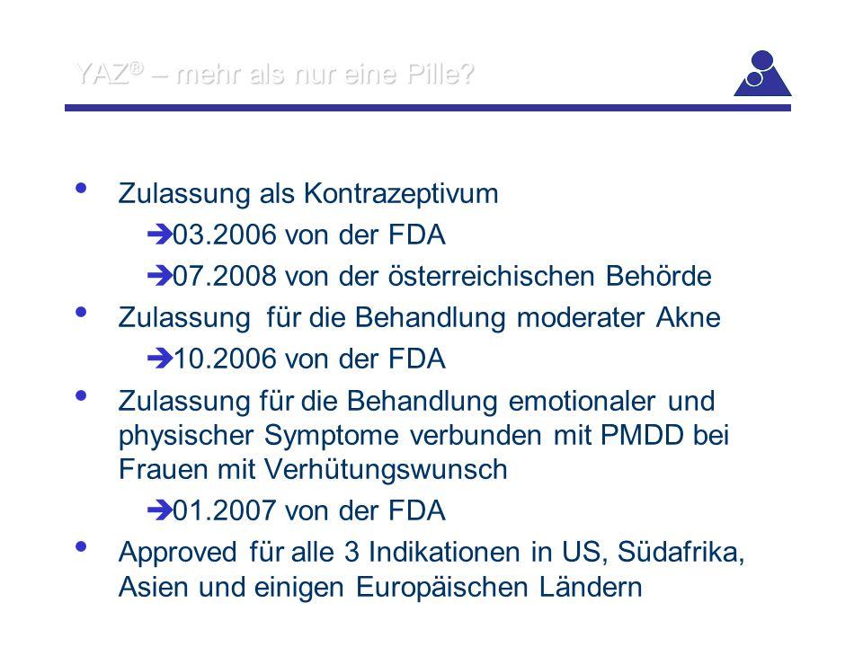 YAZ ® – mehr als nur eine Pille? Zulassung als Kontrazeptivum  03.2006 von der FDA  07.2008 von der österreichischen Behörde Zulassung für die Behan