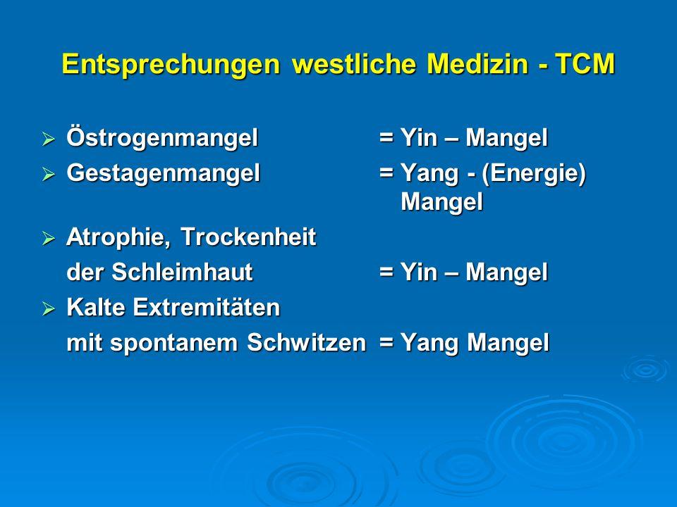 Entsprechungen westliche Medizin - TCM  Östrogenmangel = Yin – Mangel  Gestagenmangel = Yang - (Energie) Mangel  Atrophie, Trockenheit der Schleimhaut = Yin – Mangel  Kalte Extremitäten mit spontanem Schwitzen= Yang Mangel