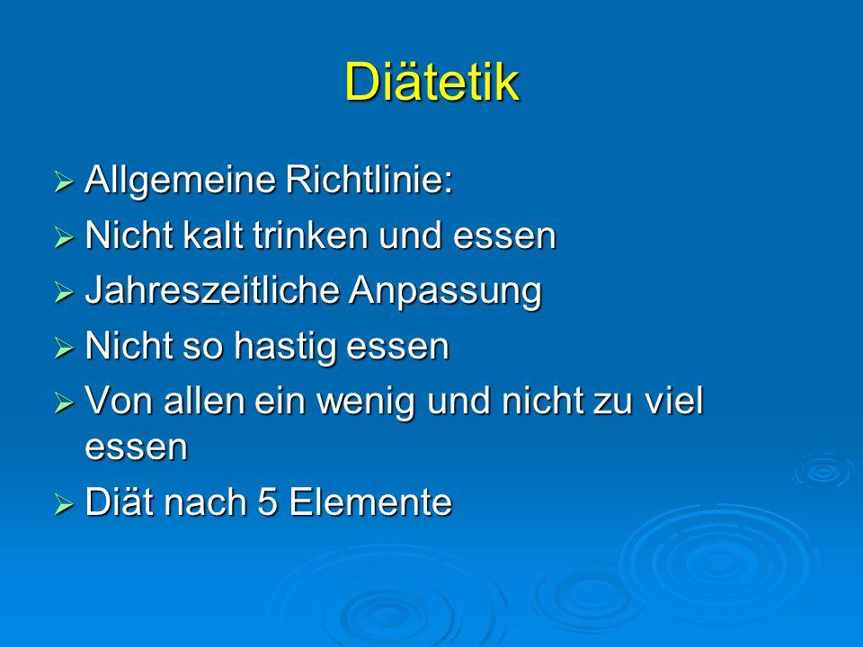 Diätetik  Allgemeine Richtlinie:  Nicht kalt trinken und essen  Jahreszeitliche Anpassung  Nicht so hastig essen  Von allen ein wenig und nicht zu viel essen  Diät nach 5 Elemente