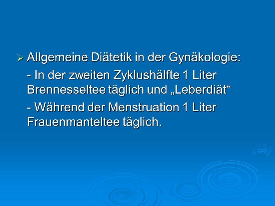 """ Allgemeine Diätetik in der Gynäkologie: - In der zweiten Zyklushälfte 1 Liter Brennesseltee täglich und """"Leberdiät - Während der Menstruation 1 Liter Frauenmanteltee täglich."""