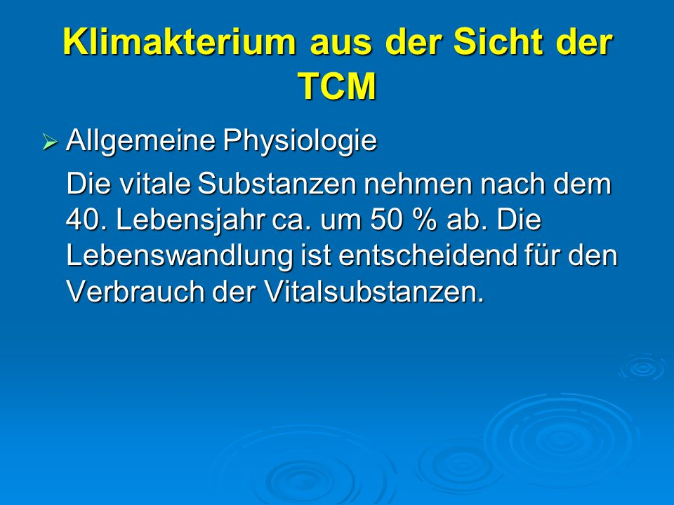 Klimakterium aus der Sicht der TCM  Allgemeine Physiologie Die vitale Substanzen nehmen nach dem 40. Lebensjahr ca. um 50 % ab. Die Lebenswandlung is