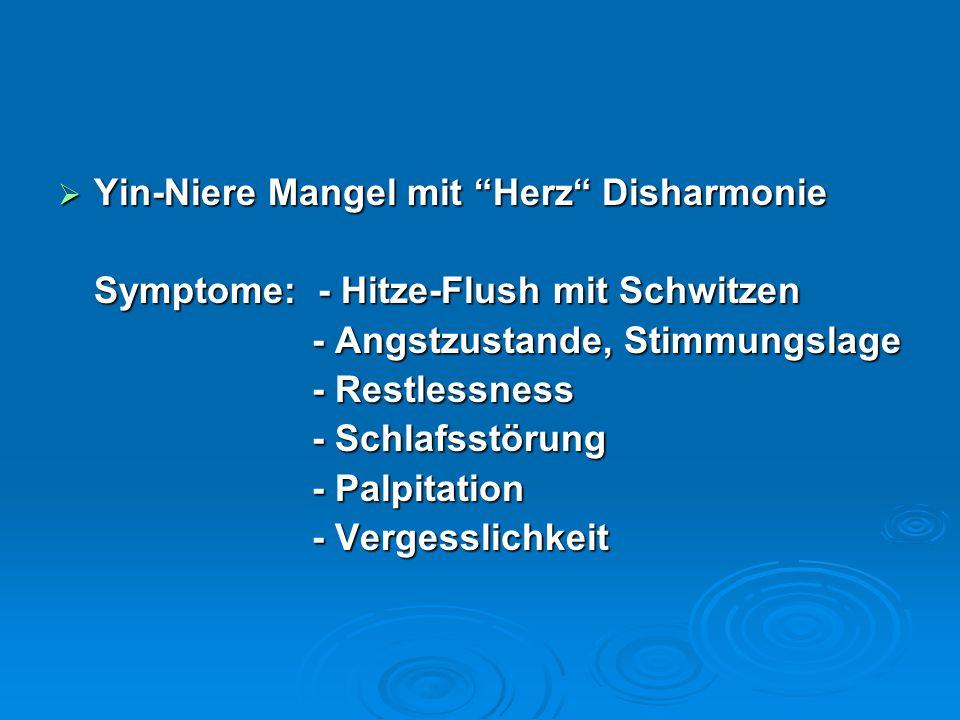  Yin-Niere Mangel mit Herz Disharmonie Symptome: - Hitze-Flush mit Schwitzen - Angstzustande, Stimmungslage - Angstzustande, Stimmungslage - Restlessness - Restlessness - Schlafsstörung - Schlafsstörung - Palpitation - Palpitation - Vergesslichkeit - Vergesslichkeit