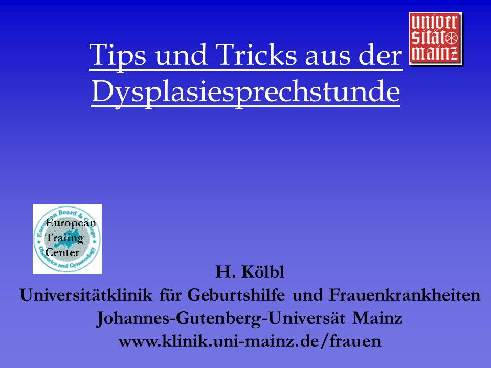 Tips und Tricks aus der Dysplasiesprechstunde H. Kölbl Universitätklinik für Geburtshilfe und Frauenkrankheiten Johannes-Gutenberg-Universät Mainz www