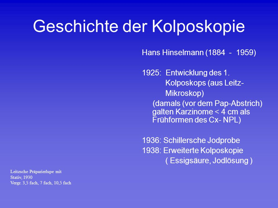 Geschichte der Kolposkopie Hans Hinselmann (1884 - 1959) 1925: Entwicklung des 1. Kolposkops (aus Leitz- Mikroskop) (damals (vor dem Pap-Abstrich) gal