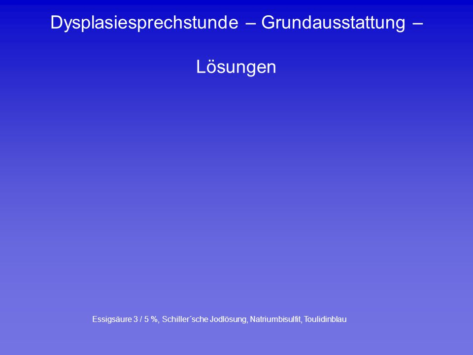 Dysplasiesprechstunde – Grundausstattung – Lösungen Essigsäure 3 / 5 %, Schiller´sche Jodlösung, Natriumbisulfit, Toulidinblau