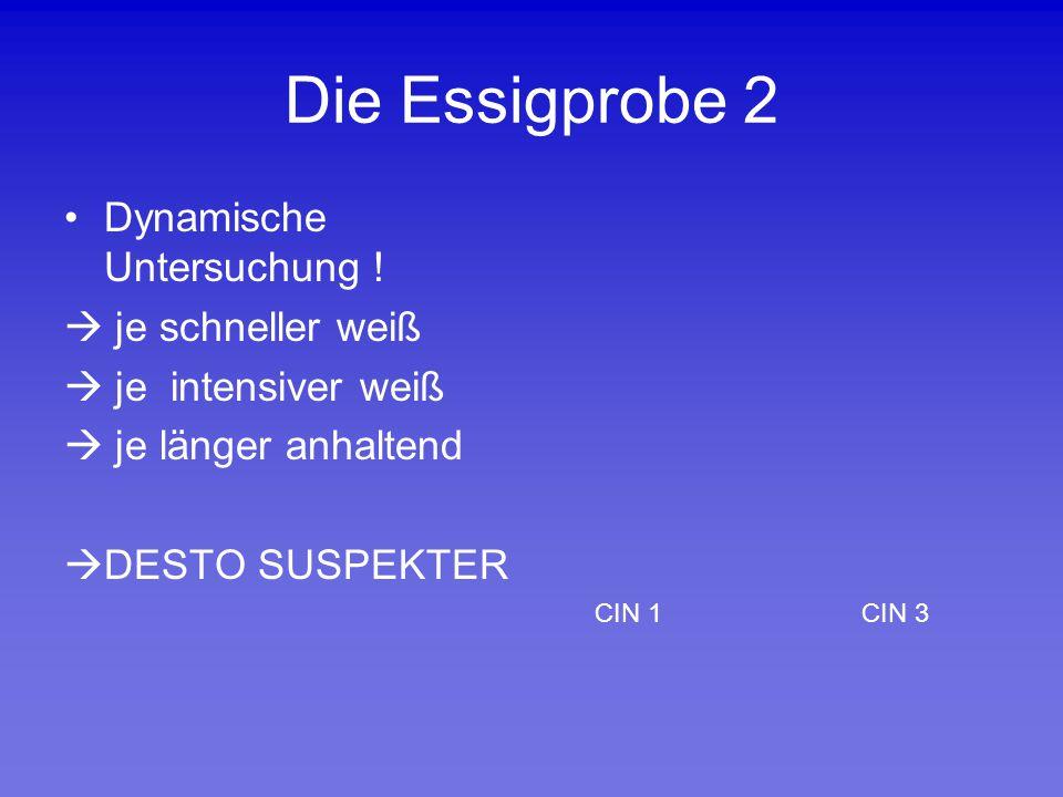 Die Essigprobe 2 Dynamische Untersuchung !  je schneller weiß  je intensiver weiß  je länger anhaltend  DESTO SUSPEKTER CIN 1 CIN 3