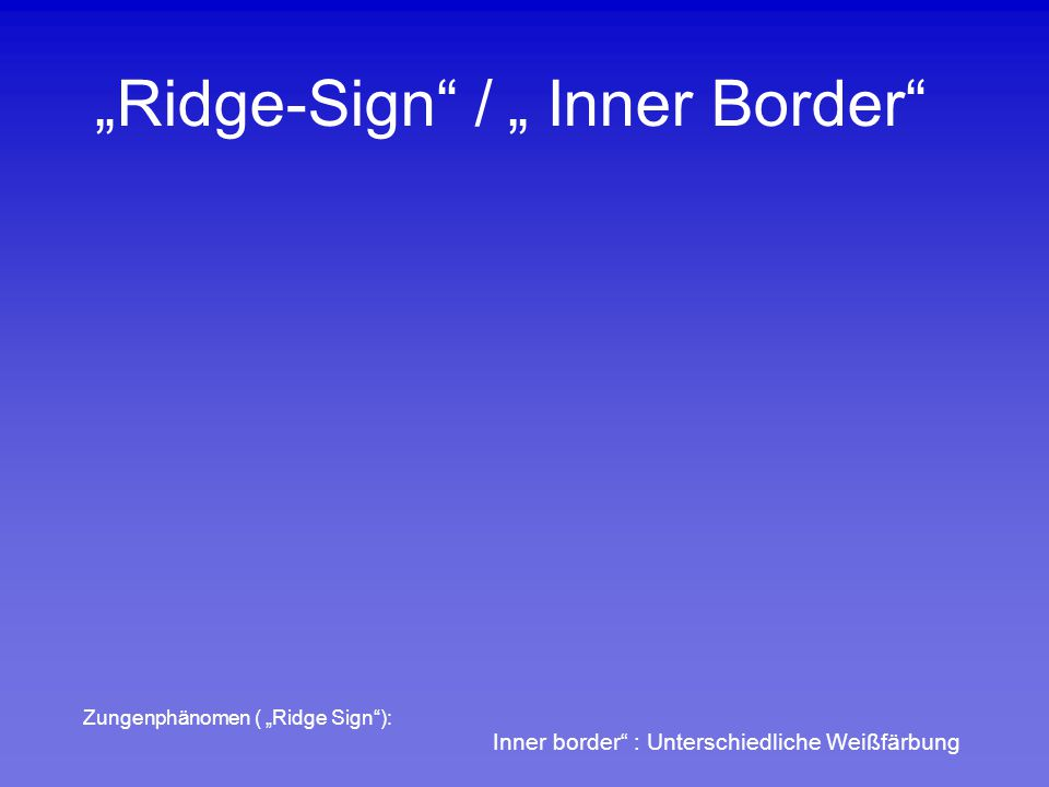 """Ridge-Sign"" / "" Inner Border"" Inner border"" : Unterschiedliche Weißfärbung Zungenphänomen ( ""Ridge Sign""):"
