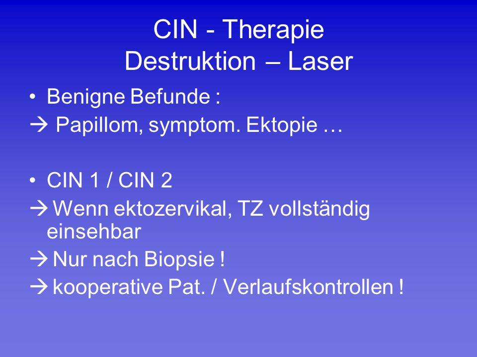 CIN - Therapie Destruktion – Laser Benigne Befunde :  Papillom, symptom. Ektopie … CIN 1 / CIN 2  Wenn ektozervikal, TZ vollständig einsehbar  Nur