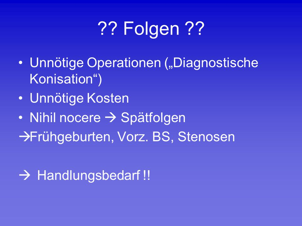 """?? Folgen ?? Unnötige Operationen (""""Diagnostische Konisation"""") Unnötige Kosten Nihil nocere  Spätfolgen  Frühgeburten, Vorz. BS, Stenosen  Handlung"""