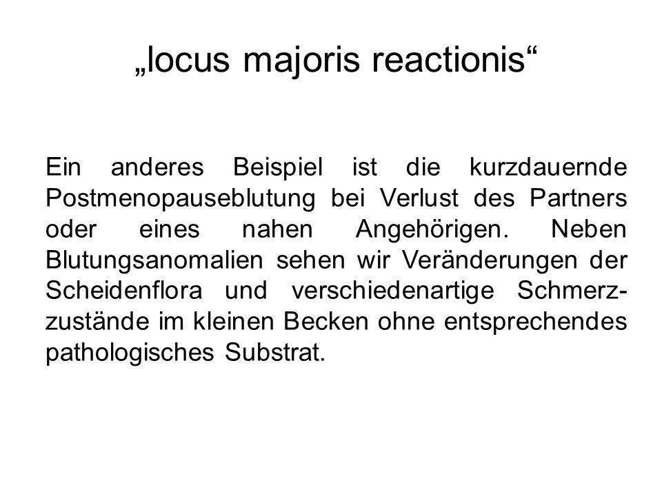"""""""locus majoris reactionis"""" Ein anderes Beispiel ist die kurzdauernde Postmenopauseblutung bei Verlust des Partners oder eines nahen Angehörigen. Neben"""