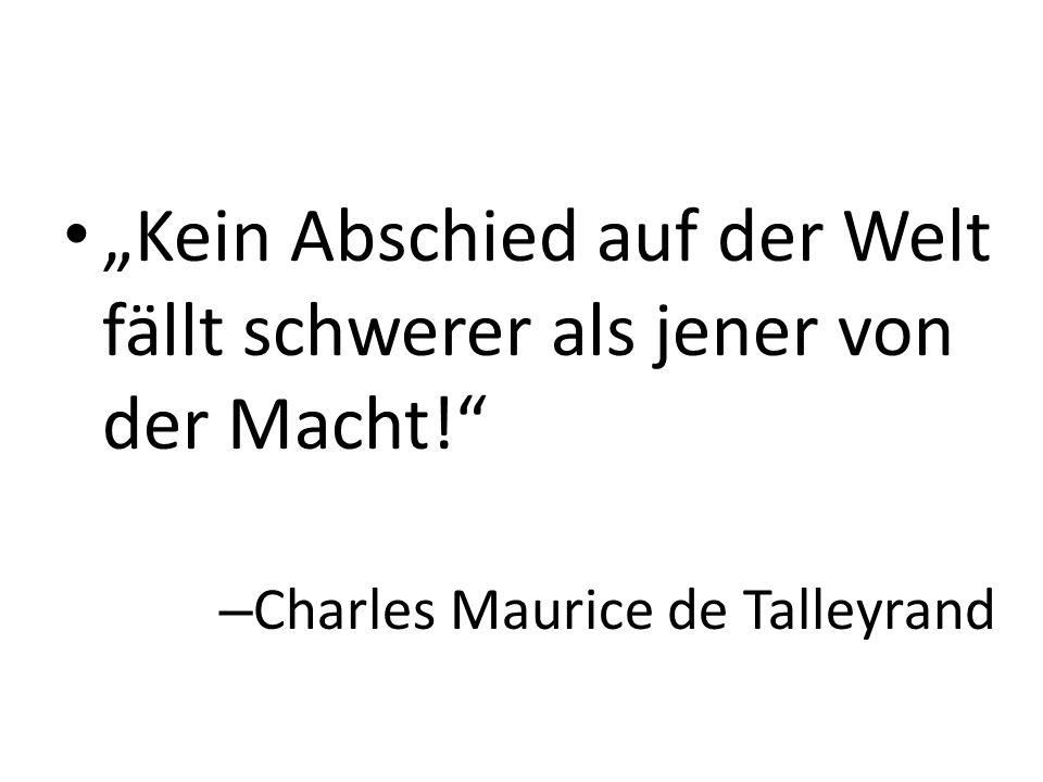 """""""Kein Abschied auf der Welt fällt schwerer als jener von der Macht!"""" – Charles Maurice de Talleyrand"""