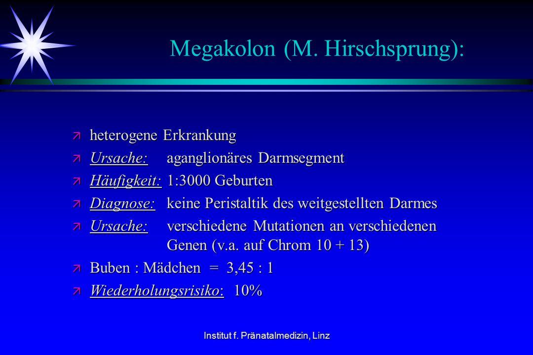 Institut f. Pränatalmedizin, Linz Megakolon (M. Hirschsprung): ä heterogene Erkrankung ä Ursache:aganglionäres Darmsegment ä Häufigkeit:1:3000 Geburte