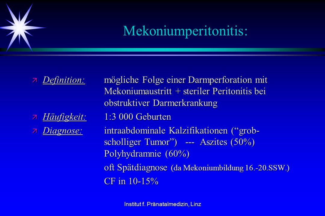 Institut f. Pränatalmedizin, Linz Mekoniumperitonitis: ä Definition: mögliche Folge einer Darmperforation mit Mekoniumaustritt + steriler Peritonitis