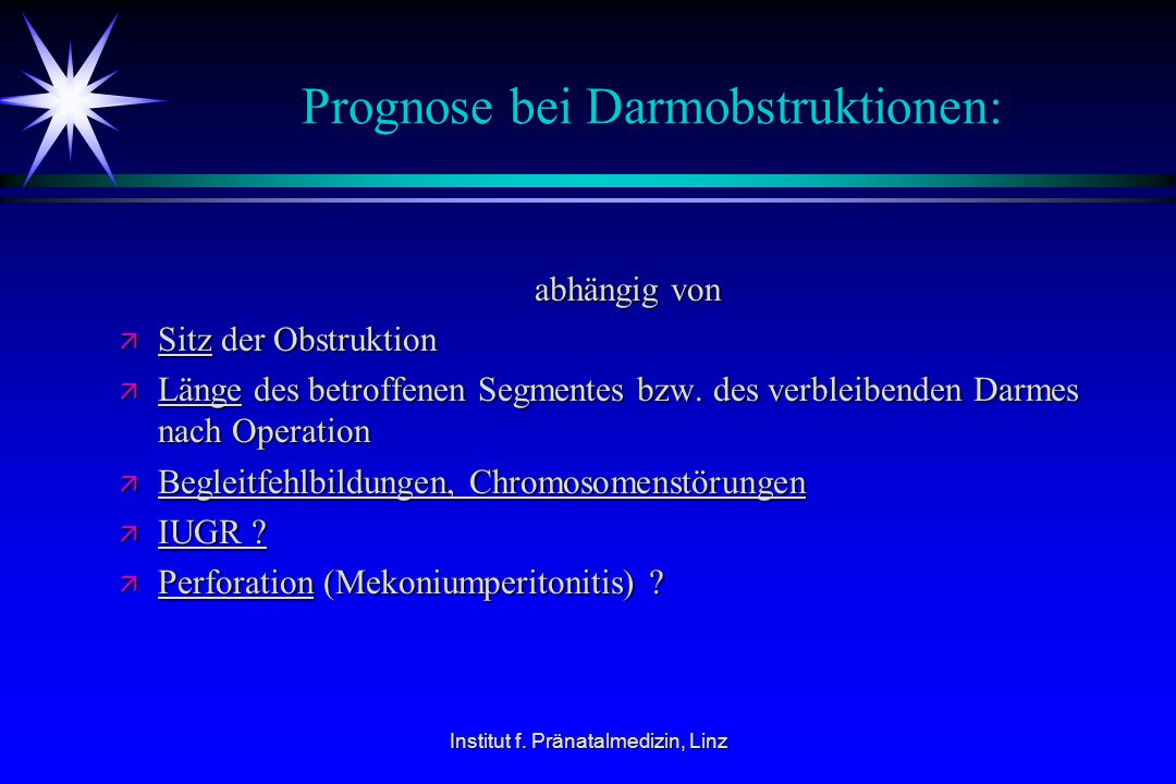Institut f. Pränatalmedizin, Linz Prognose bei Darmobstruktionen: abhängig von abhängig von ä Sitz der Obstruktion ä Länge des betroffenen Segmentes b