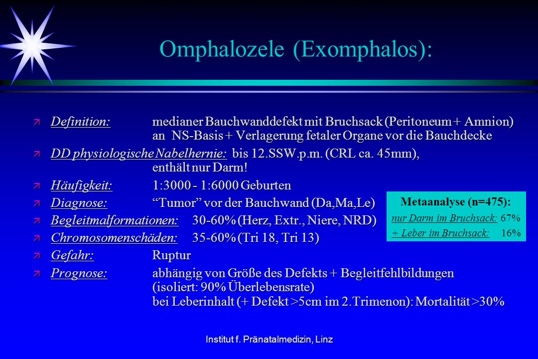 Institut f. Pränatalmedizin, Linz Omphalozele (Exomphalos): ä Definition: medianer Bauchwanddefekt mit Bruchsack (Peritoneum + Amnion) an NS-Basis + V