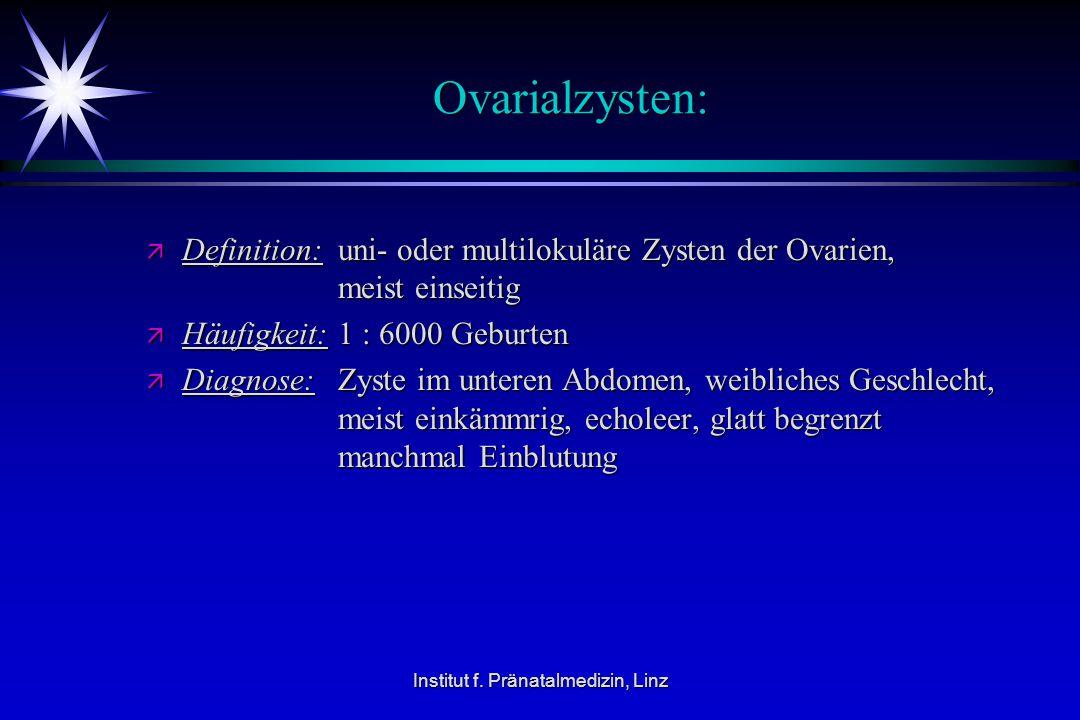 Institut f. Pränatalmedizin, Linz Ovarialzysten: ä Definition:uni- oder multilokuläre Zysten der Ovarien, meist einseitig ä Häufigkeit:1 : 6000 Geburt