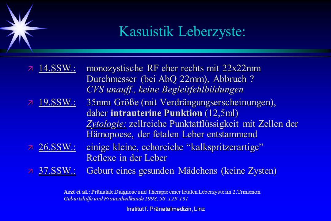 Institut f. Pränatalmedizin, Linz Kasuistik Leberzyste: ä 14.SSW.: monozystische RF eher rechts mit 22x22mm Durchmesser (bei AbQ 22mm), Abbruch ? CVS