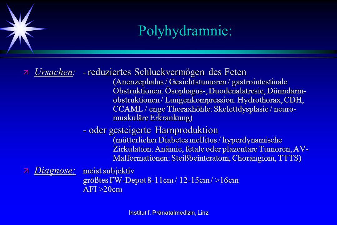 Institut f. Pränatalmedizin, Linz Polyhydramnie: ä Ursachen: - reduziertes Schluckvermögen des Feten (Anenzephalus / Gesichtstumoren / gastrointestina