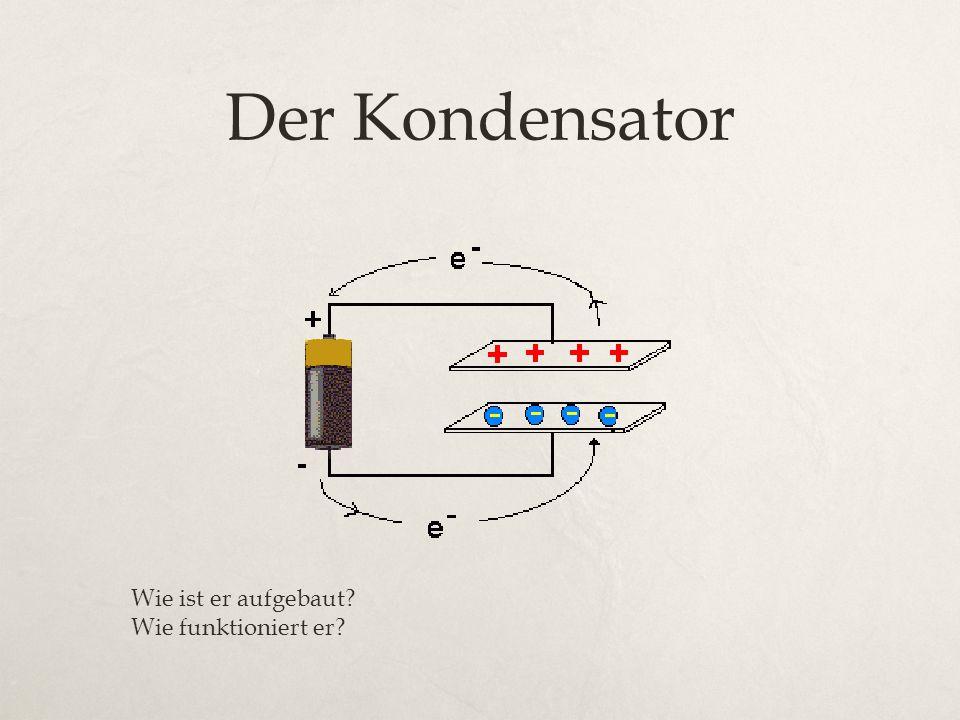 Der Kondensator Wie ist er aufgebaut? Wie funktioniert er?