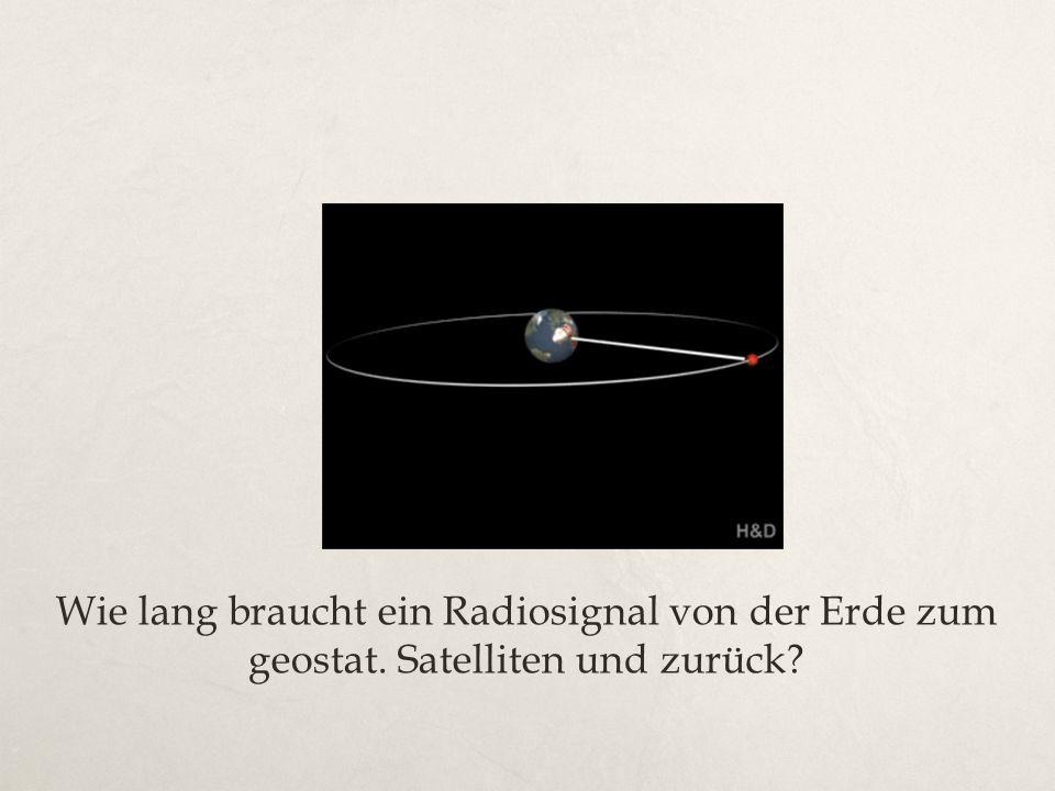 Wie lang braucht ein Radiosignal von der Erde zum geostat. Satelliten und zurück?