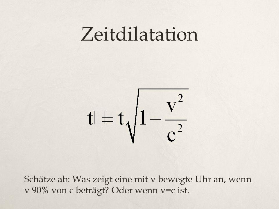 Zeitdilatation Schätze ab: Was zeigt eine mit v bewegte Uhr an, wenn v 90% von c beträgt? Oder wenn v=c ist.