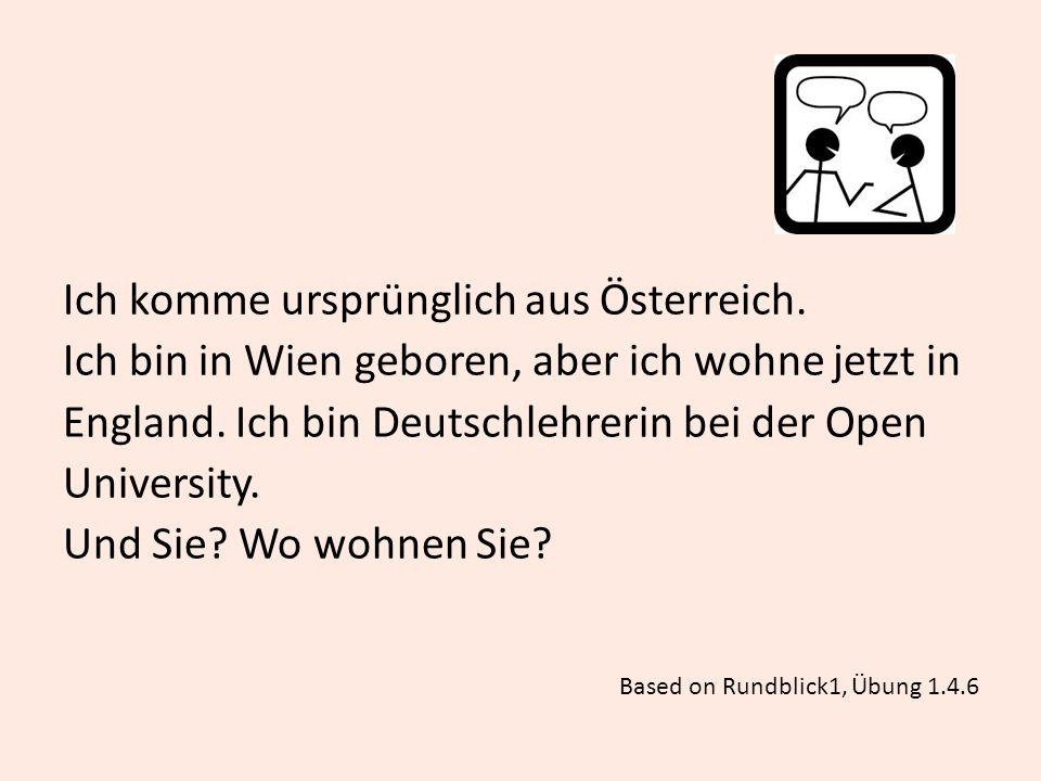 Ich komme ursprünglich aus Österreich. Ich bin in Wien geboren, aber ich wohne jetzt in England. Ich bin Deutschlehrerin bei der Open University. Und