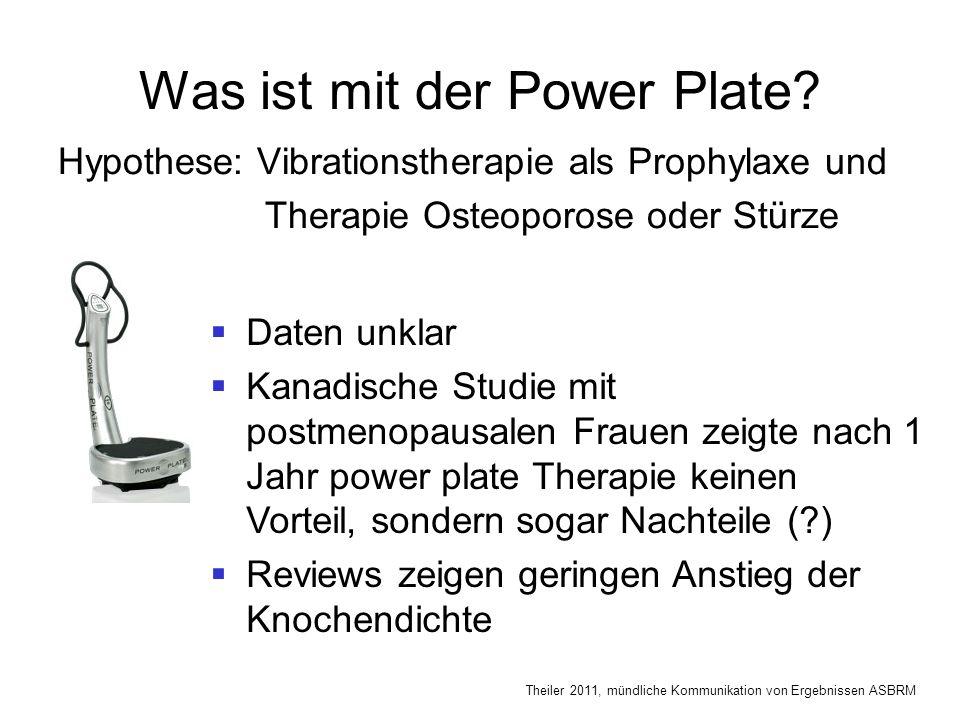 Was ist mit der Power Plate? Hypothese: Vibrationstherapie als Prophylaxe und Therapie Osteoporose oder Stürze  Daten unklar  Kanadische Studie mit