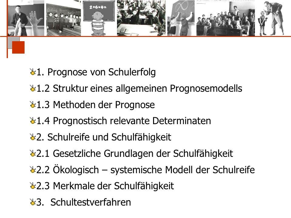 1. Prognose von Schulerfolg 1.2 Struktur eines allgemeinen Prognosemodells 1.3 Methoden der Prognose 1.4 Prognostisch relevante Determinaten 2. Schulr