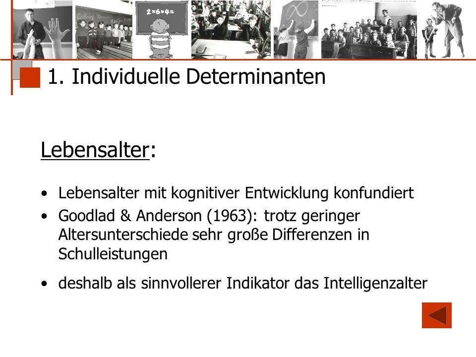 1. Individuelle Determinanten Lebensalter: Lebensalter mit kognitiver Entwicklung konfundiert Goodlad & Anderson (1963): trotz geringer Altersuntersch