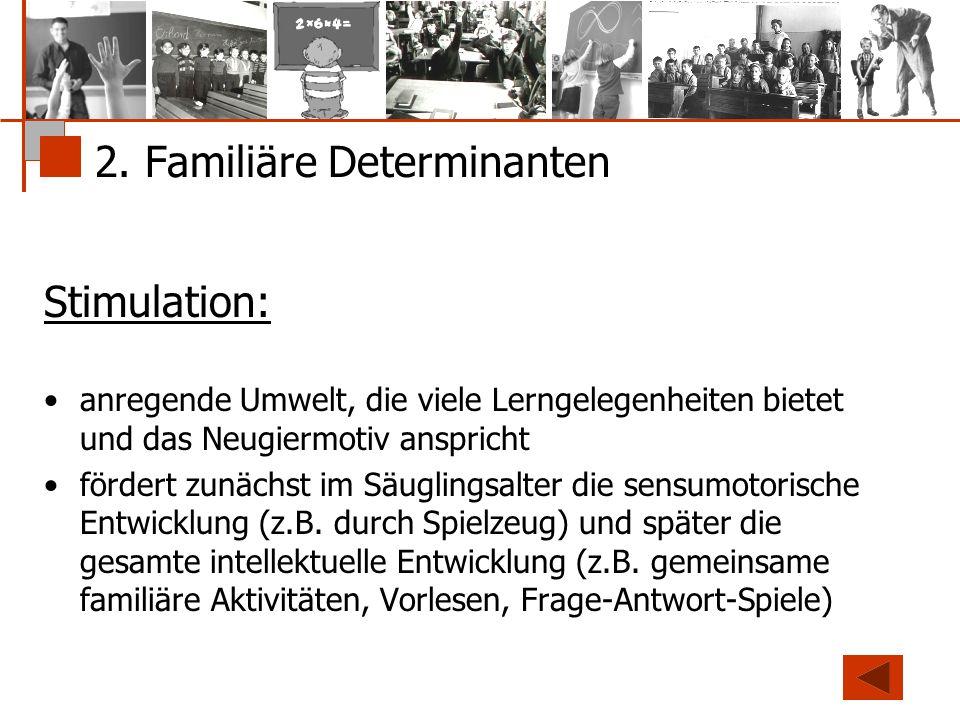 2. Familiäre Determinanten Stimulation: anregende Umwelt, die viele Lerngelegenheiten bietet und das Neugiermotiv anspricht fördert zunächst im Säugli
