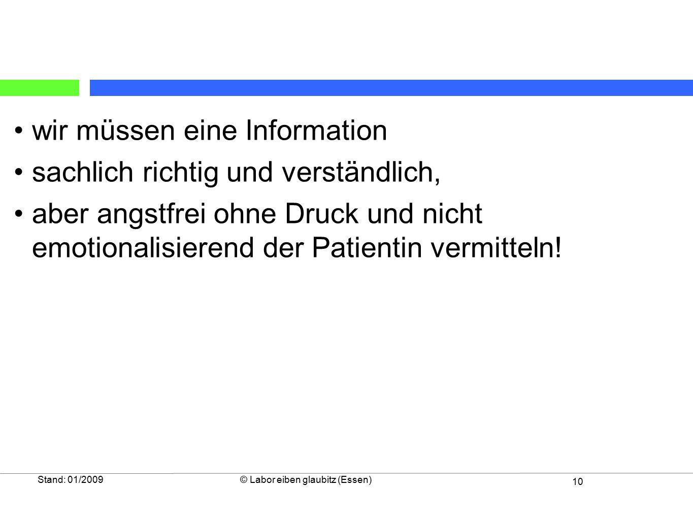 10 Stand: 01/2009© Labor eiben glaubitz (Essen) wir müssen eine Information sachlich richtig und verständlich, aber angstfrei ohne Druck und nicht emotionalisierend der Patientin vermitteln!